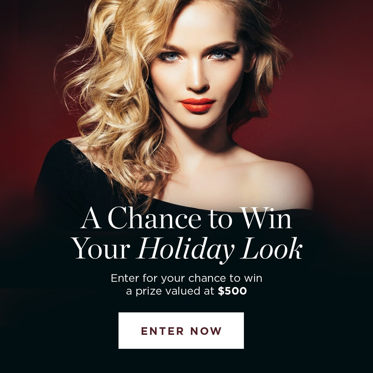 A Chance to Win Your Holiday Look. Enter for a chance to win a prize valued at $500. Enter Now.