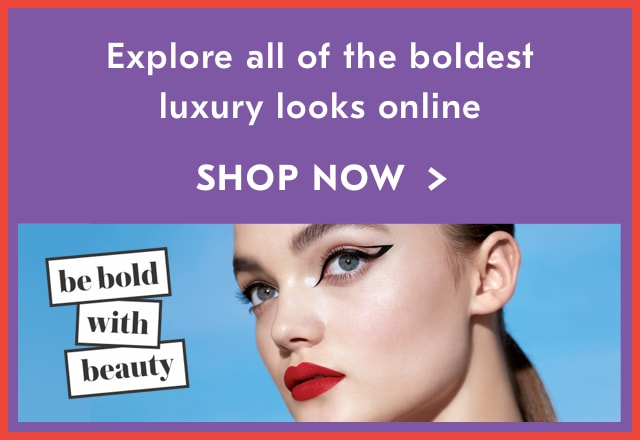 Be Bold With Beauty. Explore all of the boldest luxury looks online. Shop Now